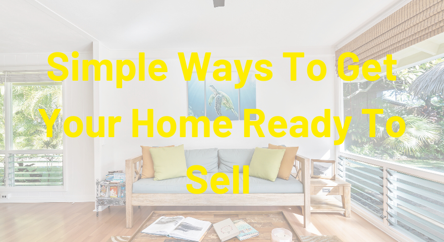 Simple Ways To Get Your Home Ready To Sell