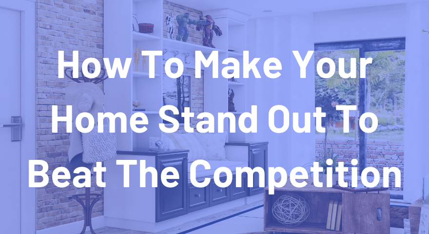 How To Make Your Home Stand Out To Beat The Competition